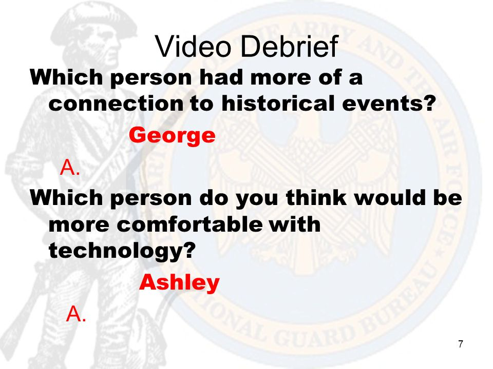 7 Video Debrief Which person had more of a connection to historical events? George A. Which person do you think would be more comfortable with technol