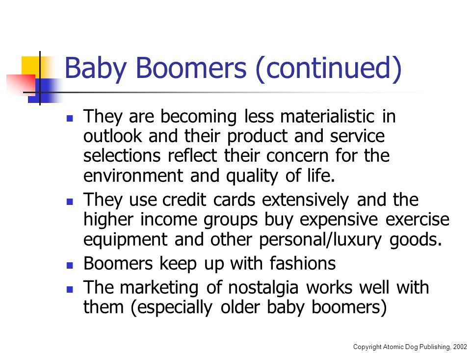 Copyright Atomic Dog Publishing, 2002 Baby Boomers (continued) They are becoming less materialistic in outlook and their product and service selections reflect their concern for the environment and quality of life.
