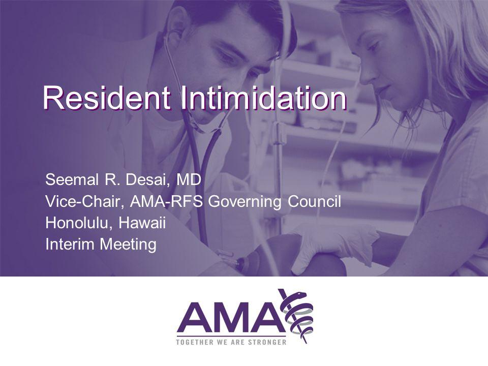 Resident Intimidation Seemal R. Desai, MD Vice-Chair, AMA-RFS Governing Council Honolulu, Hawaii Interim Meeting