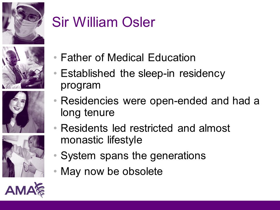 Sir William Osler Father of Medical Education Established the sleep-in residency program Residencies were open-ended and had a long tenure Residents led restricted and almost monastic lifestyle System spans the generations May now be obsolete