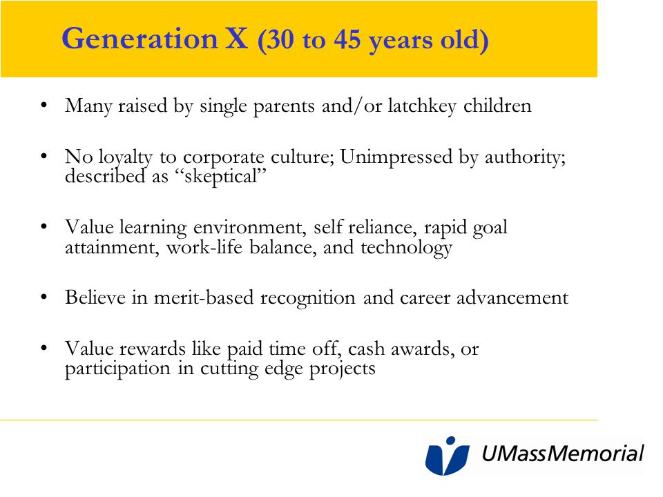 Generation X (30 to 45 years old) Many raised by single parents and/or latchkey children No loyalty to corporate culture; Unimpressed by authority; described as skeptical Value learning environment, self reliance, rapid goal attainment, work-life balance, and technology Believe in merit-based recognition and career advancement Value rewards like paid time off, cash awards, or participation in cutting edge projects