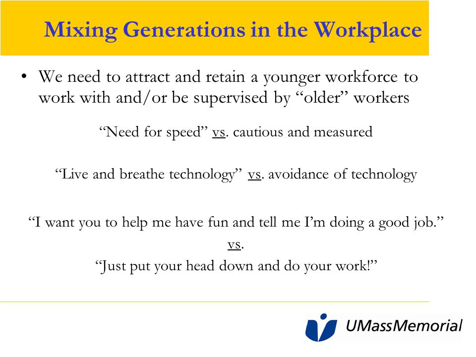 Mixing Generations in the Workplace We need to attract and retain a younger workforce to work with and/or be supervised by older workers Need for speed vs.