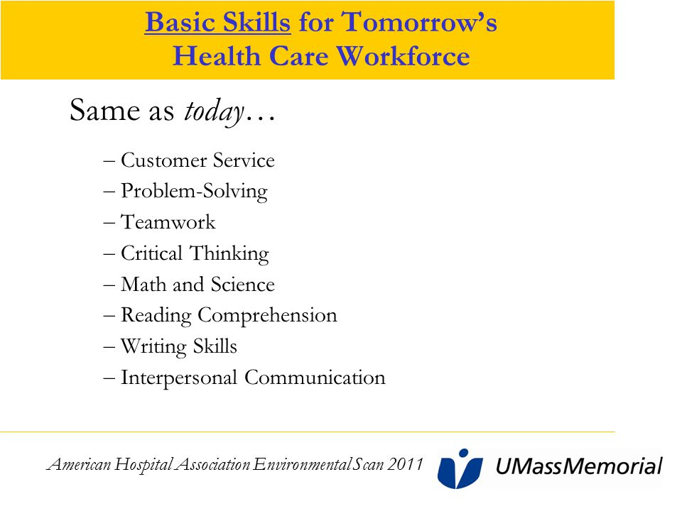 Basic Skills for Tomorrow's Health Care Workforce Same as today… – Customer Service – Problem-Solving – Teamwork – Critical Thinking – Math and Science – Reading Comprehension – Writing Skills – Interpersonal Communication American Hospital Association Environmental Scan 2011