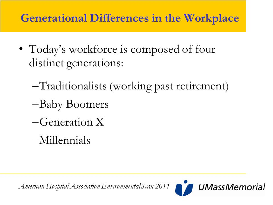 Generational Differences in the Workplace Today's workforce is composed of four distinct generations: – Traditionalists (working past retirement) – Baby Boomers – Generation X – Millennials American Hospital Association Environmental Scan 2011