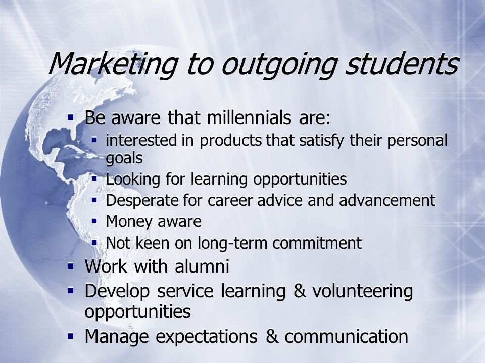 Working with millennials in a study abroad context  General good practice  Processes  Be prepared for extra information  Manage expectations  Remember non-traditional students  Be aware of financial realities  Use study abroad alumni  Flexibility  Communication methods & response time  General good practice  Processes  Be prepared for extra information  Manage expectations  Remember non-traditional students  Be aware of financial realities  Use study abroad alumni  Flexibility  Communication methods & response time