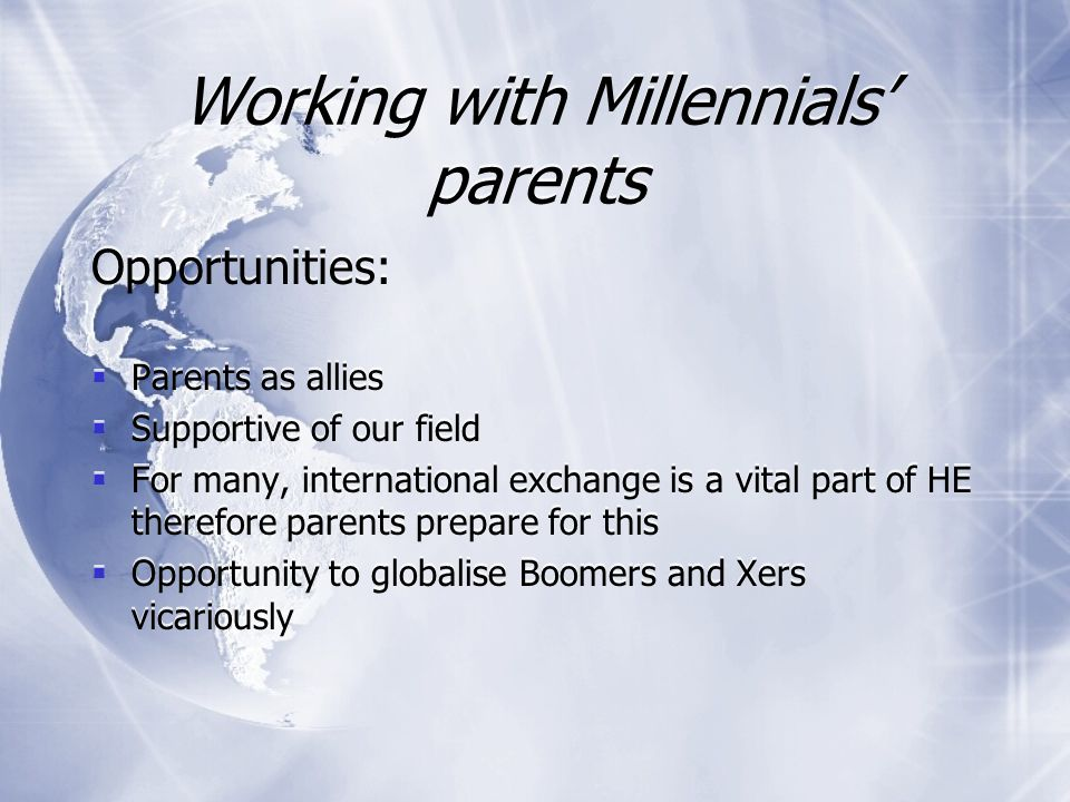 Working with Millennials' parents Challenges:  Parents are older, more affluent, and parenting for longer  Helicopter parents / jet-fighters.