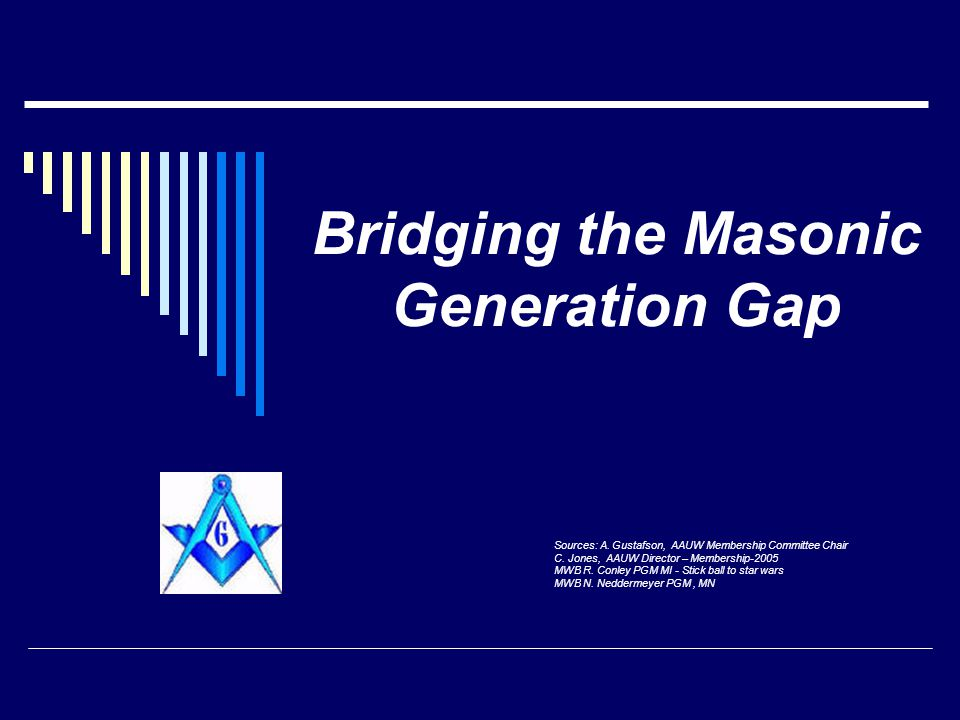 Bridging the Masonic Generation Gap Sources: A. Gustafson, AAUW Membership Committee Chair C. Jones, AAUW Director – Membership-2005 MWB R. Conley PGM