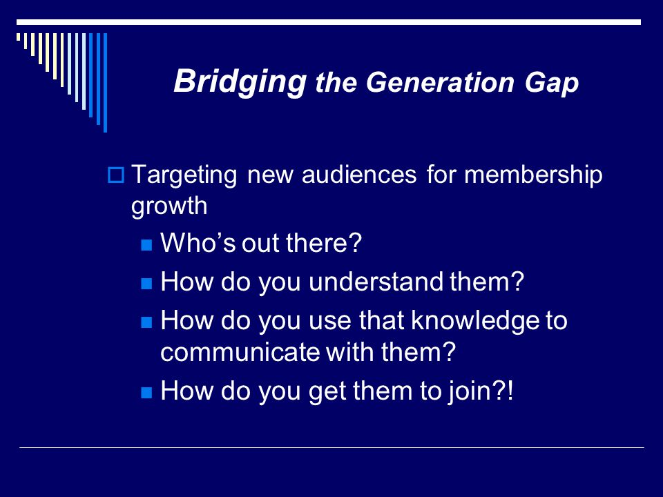Bridging the Generation Gap  Targeting new audiences for membership growth Who's out there? How do you understand them? How do you use that knowledge