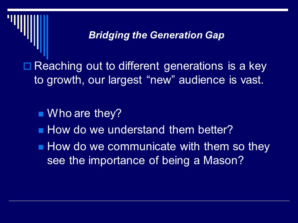 " Reaching out to different generations is a key to growth, our largest ""new"" audience is vast. Who are they? How do we understand them better? How do"