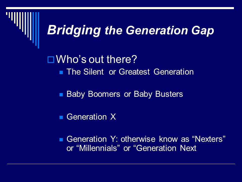 " Who's out there? The Silent or Greatest Generation Baby Boomers or Baby Busters Generation X Generation Y: otherwise know as ""Nexters"" or ""Millennia"