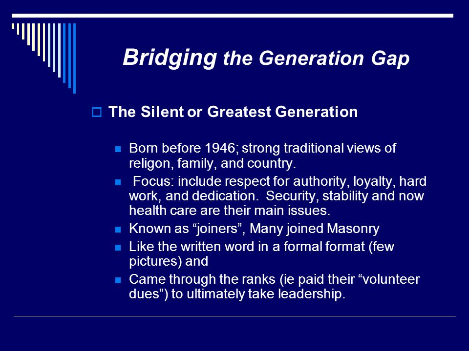 Bridging the Generation Gap  The Silent or Greatest Generation Born before 1946; strong traditional views of religon, family, and country. Focus: inc