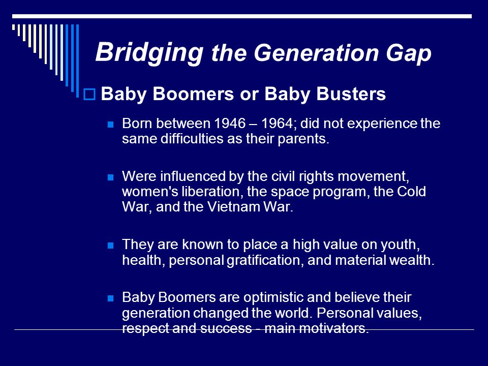 Bridging the Generation Gap  Baby Boomers or Baby Busters Born between 1946 – 1964; did not experience the same difficulties as their parents.