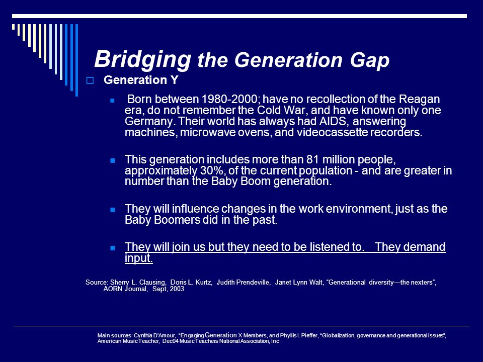Bridging the Generation Gap  Generation Y Born between 1980-2000; have no recollection of the Reagan era, do not remember the Cold War, and have know