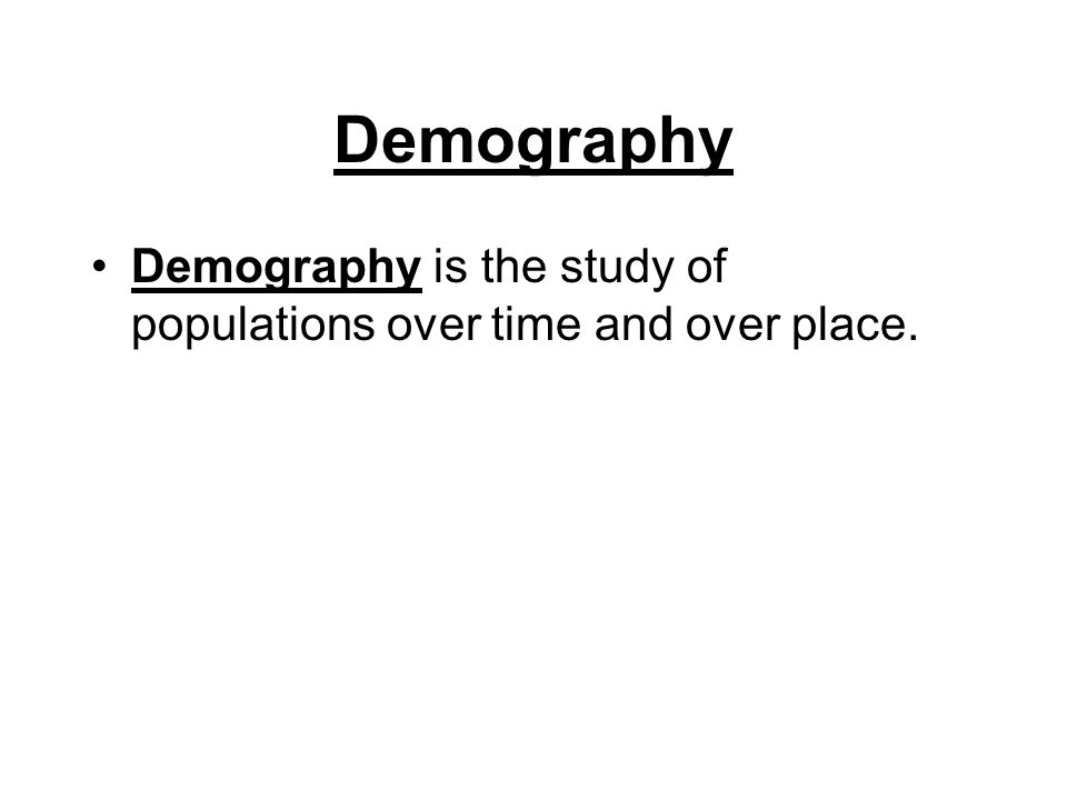 Demography Demography is the study of populations over time and over place.