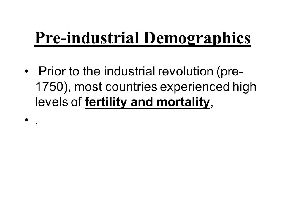 Pre-industrial Demographics Prior to the industrial revolution (pre- 1750), most countries experienced high levels of fertility and mortality,.