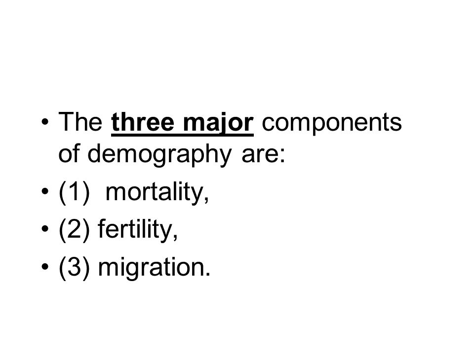 The three major components of demography are: (1) mortality, (2) fertility, (3) migration.