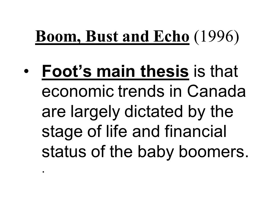 Boom, Bust and Echo (1996) Foot's main thesis is that economic trends in Canada are largely dictated by the stage of life and financial status of the baby boomers..