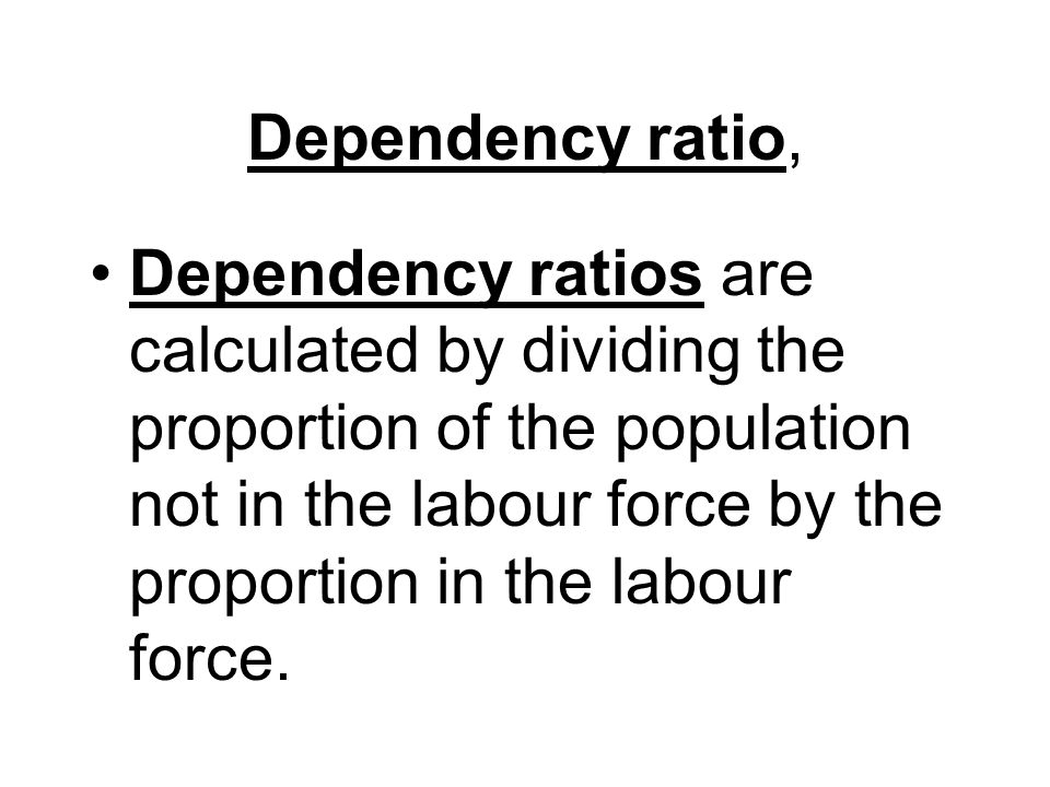 Dependency ratio, Dependency ratios are calculated by dividing the proportion of the population not in the labour force by the proportion in the labour force.