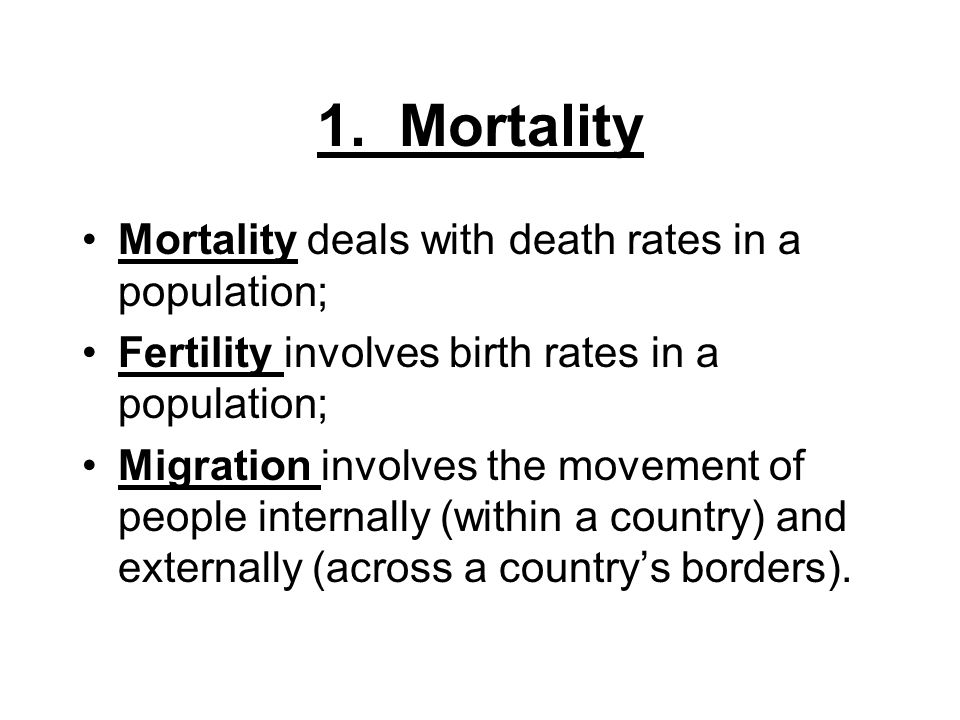 1. Mortality Mortality deals with death rates in a population; Fertility involves birth rates in a population; Migration involves the movement of peop