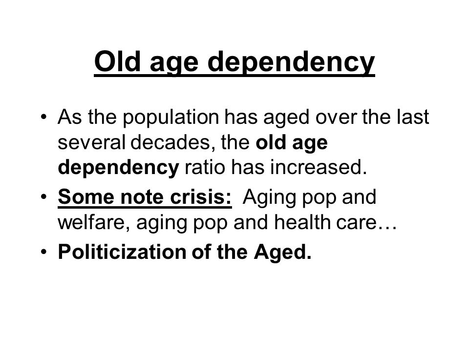 Old age dependency As the population has aged over the last several decades, the old age dependency ratio has increased.