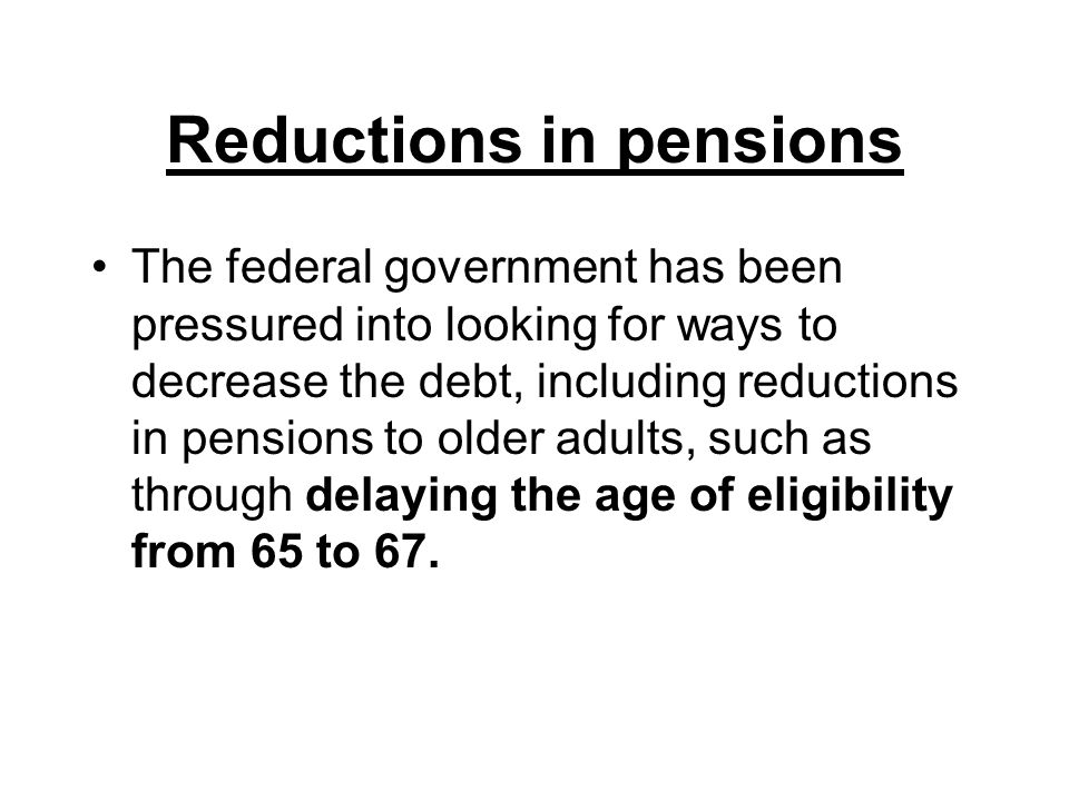 Reductions in pensions The federal government has been pressured into looking for ways to decrease the debt, including reductions in pensions to older adults, such as through delaying the age of eligibility from 65 to 67.