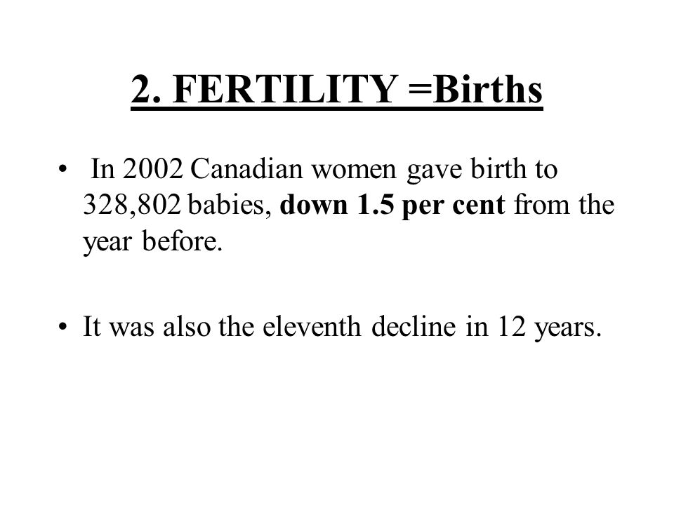 2. FERTILITY =Births In 2002 Canadian women gave birth to 328,802 babies, down 1.5 per cent from the year before. It was also the eleventh decline in