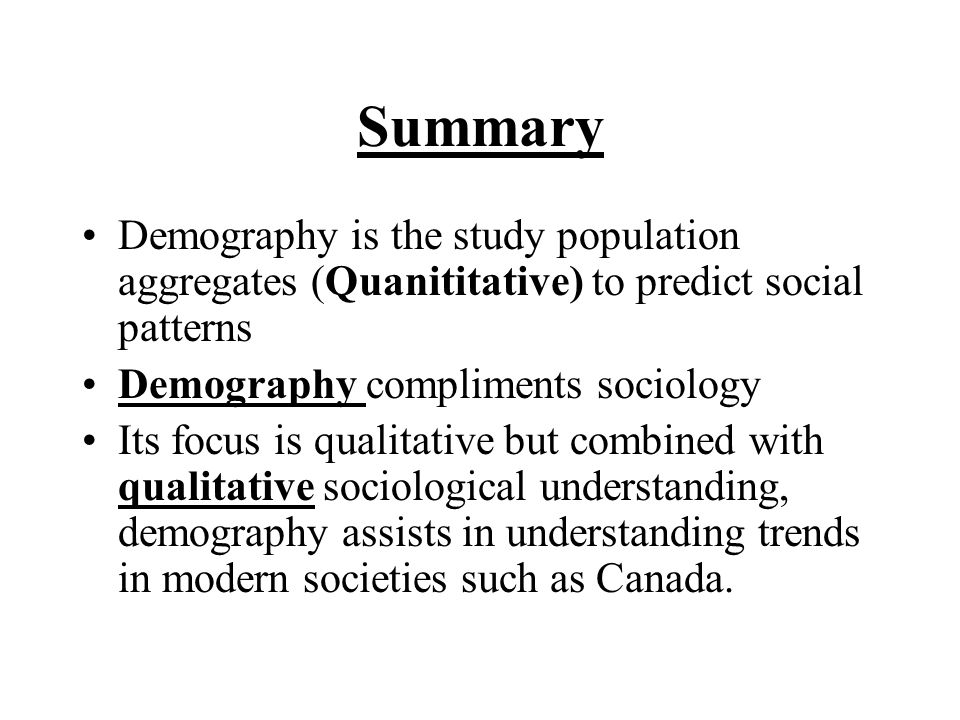Summary Demography is the study population aggregates (Quanititative) to predict social patterns Demography compliments sociology Its focus is qualitative but combined with qualitative sociological understanding, demography assists in understanding trends in modern societies such as Canada.