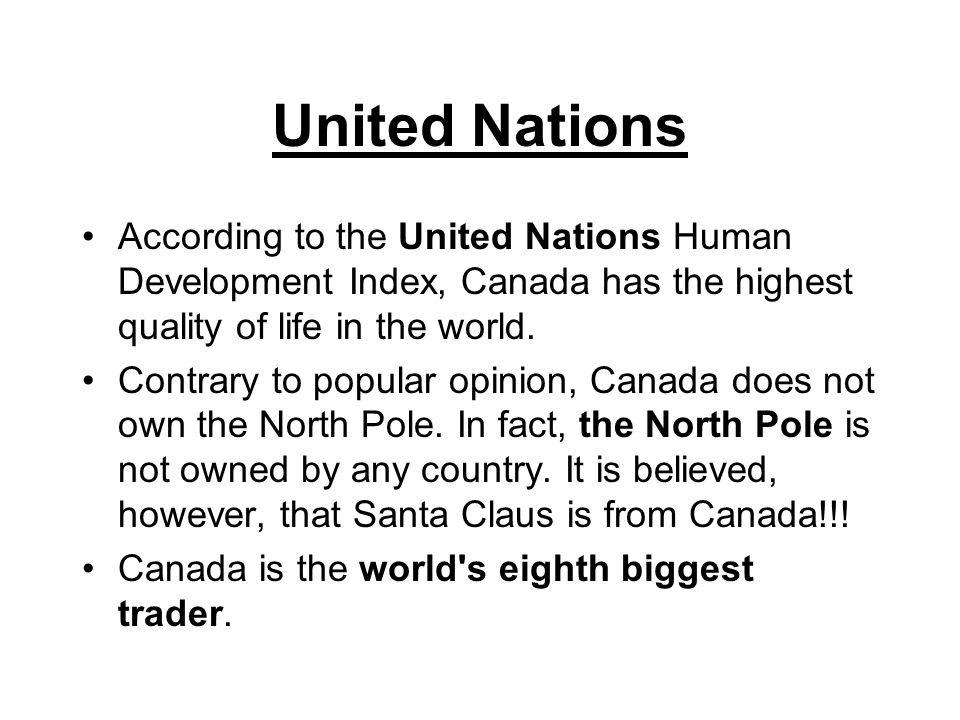 United Nations According to the United Nations Human Development Index, Canada has the highest quality of life in the world.