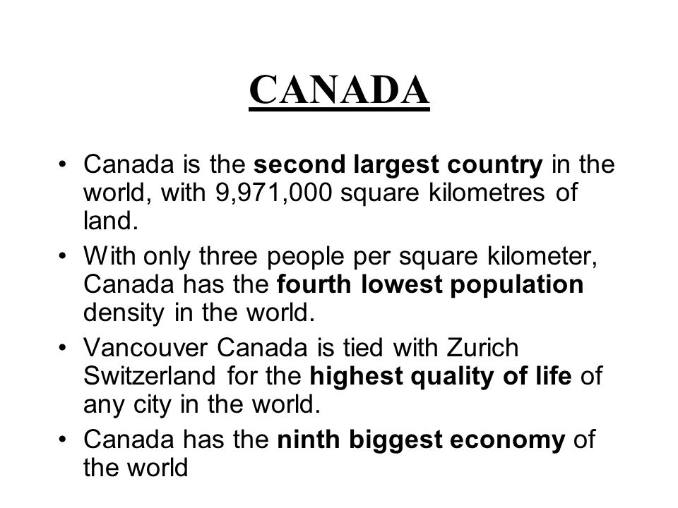 CANADA Canada is the second largest country in the world, with 9,971,000 square kilometres of land.