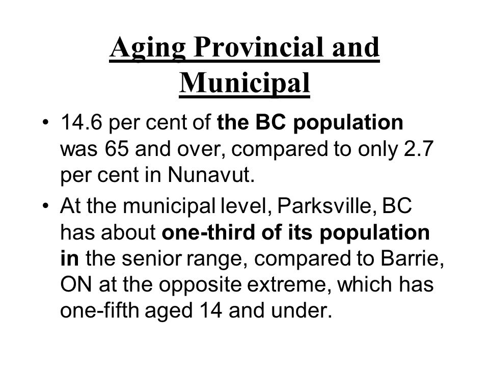 Aging Provincial and Municipal 14.6 per cent of the BC population was 65 and over, compared to only 2.7 per cent in Nunavut.