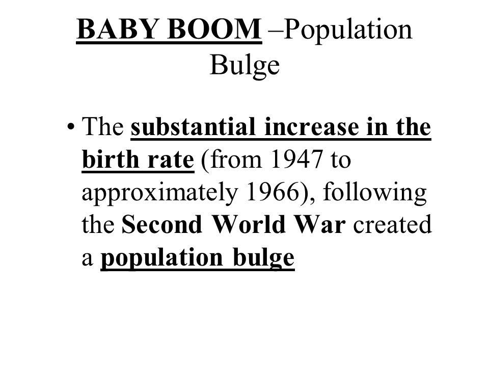 BABY BOOM –Population Bulge The substantial increase in the birth rate (from 1947 to approximately 1966), following the Second World War created a population bulge