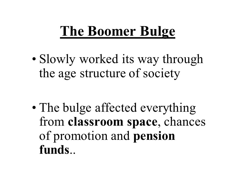 The Boomer Bulge Slowly worked its way through the age structure of society The bulge affected everything from classroom space, chances of promotion and pension funds..