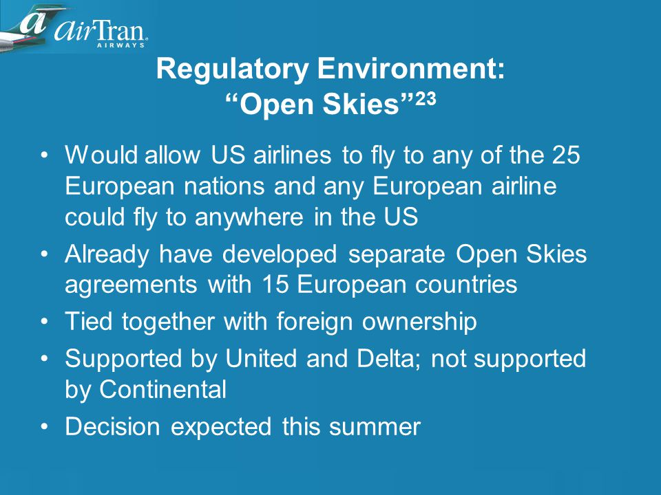 Regulatory Environment: Open Skies 23 Would allow US airlines to fly to any of the 25 European nations and any European airline could fly to anywhere in the US Already have developed separate Open Skies agreements with 15 European countries Tied together with foreign ownership Supported by United and Delta; not supported by Continental Decision expected this summer