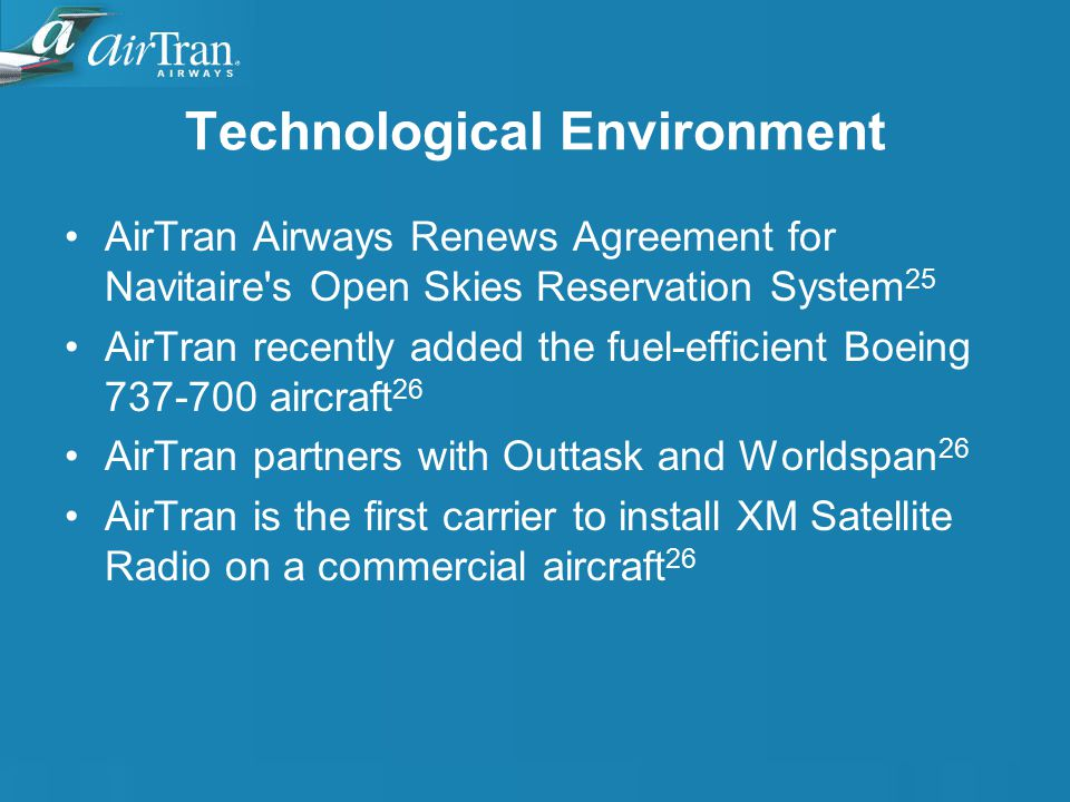 Technological Environment AirTran Airways Renews Agreement for Navitaire s Open Skies Reservation System 25 AirTran recently added the fuel-efficient Boeing 737-700 aircraft 26 AirTran partners with Outtask and Worldspan 26 AirTran is the first carrier to install XM Satellite Radio on a commercial aircraft 26