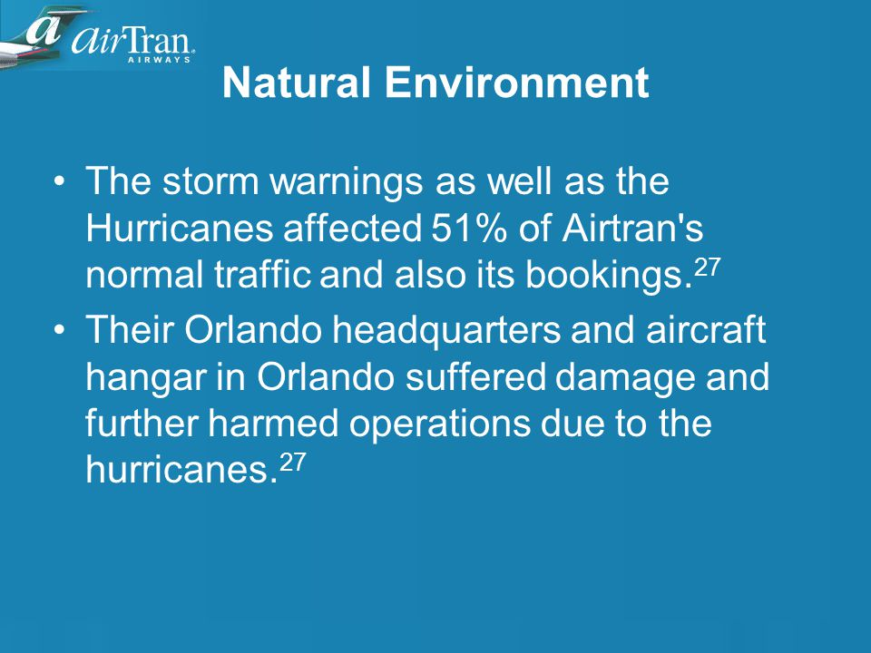 Natural Environment The storm warnings as well as the Hurricanes affected 51% of Airtran s normal traffic and also its bookings.