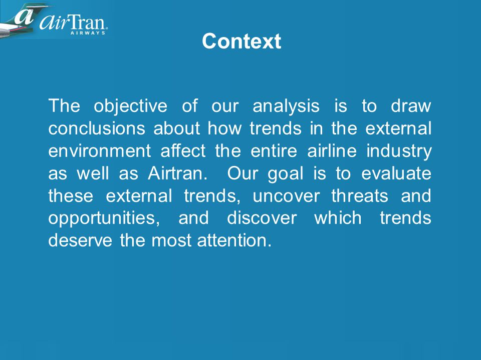 Context The objective of our analysis is to draw conclusions about how trends in the external environment affect the entire airline industry as well as Airtran.