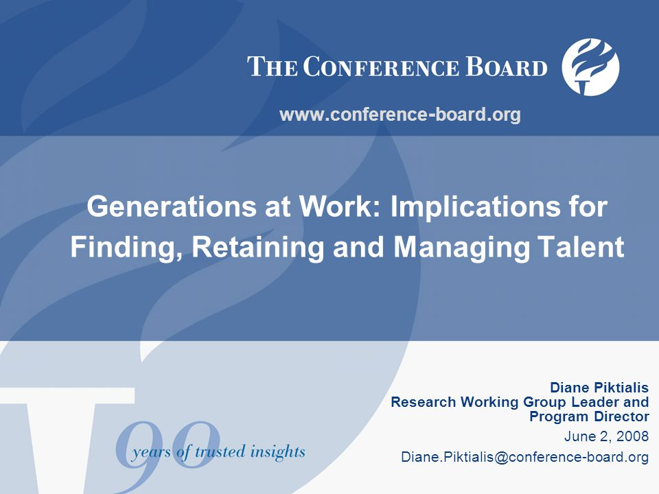 Generations at Work: Implications for Finding, Retaining and Managing Talent Diane Piktialis Research Working Group Leader and Program Director June 2, 2008 Diane.Piktialis@conference-board.org www.