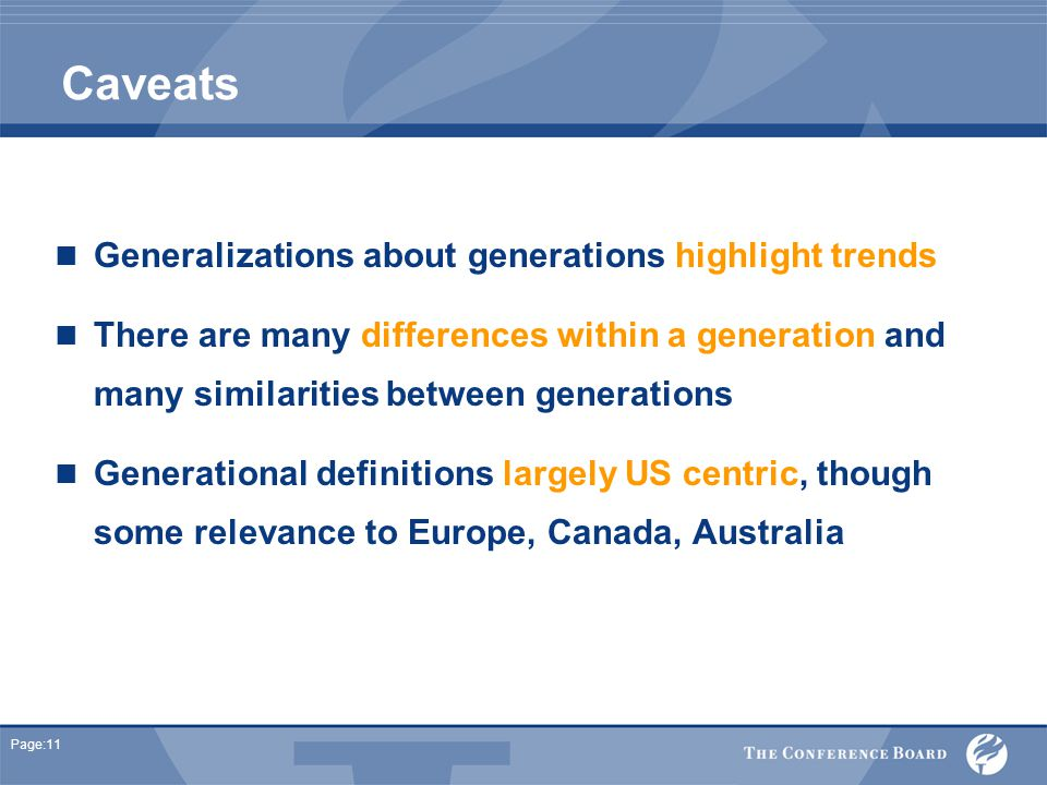 Page:11 Caveats Generalizations about generations highlight trends There are many differences within a generation and many similarities between generations Generational definitions largely US centric, though some relevance to Europe, Canada, Australia