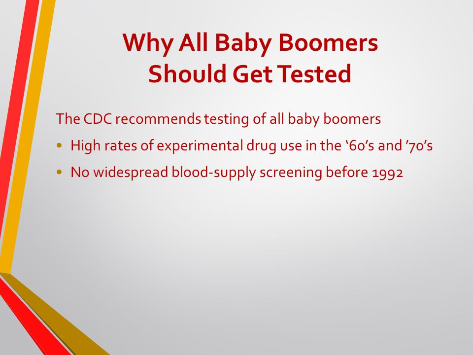 Why All Baby Boomers Should Get Tested The CDC recommends testing of all baby boomers High rates of experimental drug use in the '60's and '70's No widespread blood-supply screening before 1992
