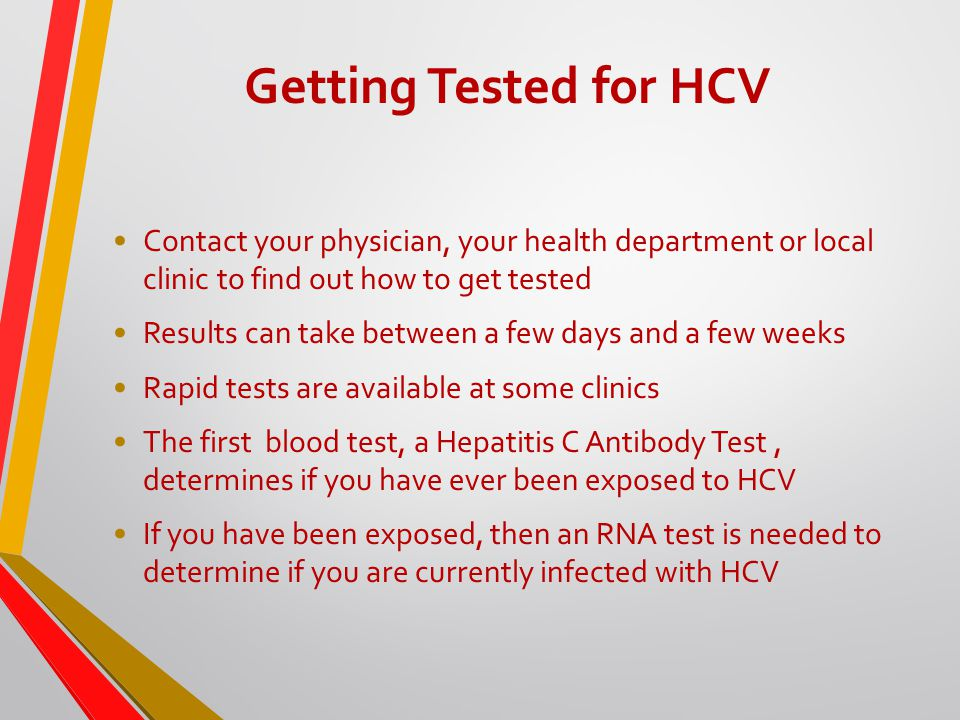 Getting Tested for HCV Contact your physician, your health department or local clinic to find out how to get tested Results can take between a few days and a few weeks Rapid tests are available at some clinics The first blood test, a Hepatitis C Antibody Test, determines if you have ever been exposed to HCV If you have been exposed, then an RNA test is needed to determine if you are currently infected with HCV