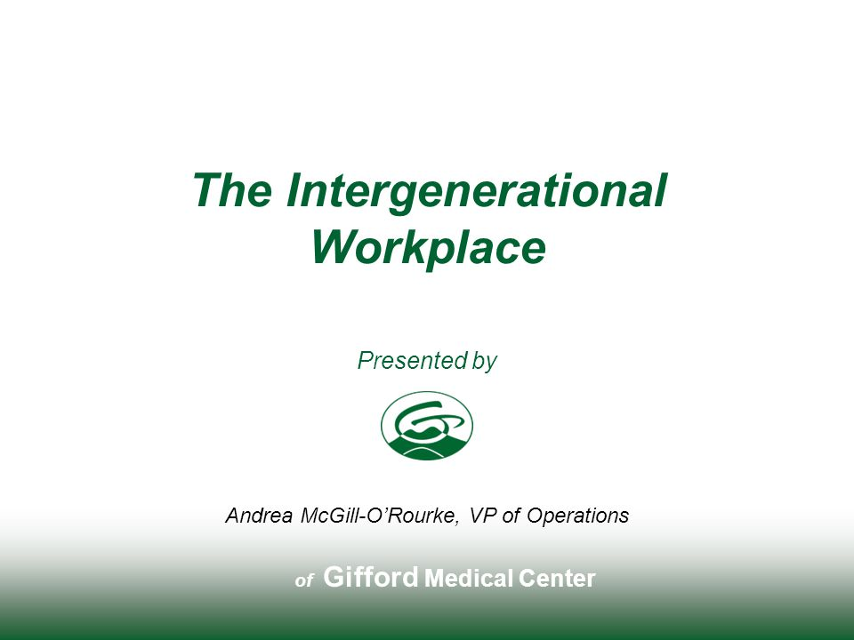 Gifford Medical Center The Intergenerational Workplace Andrea McGill-O'Rourke, VP of Operations In this workshop participants will recognize and acknowledge generational differences through the following: Mini Lecture Individual Self Assessment Group Feedback Case Study ROADMAP