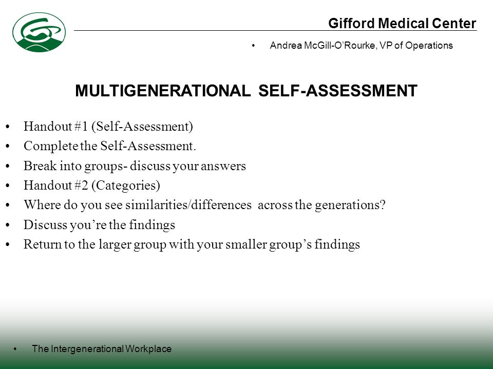 Gifford Medical Center The Intergenerational Workplace Andrea McGill-O'Rourke, VP of Operations Handout #1 (Self-Assessment) Complete the Self-Assessment.