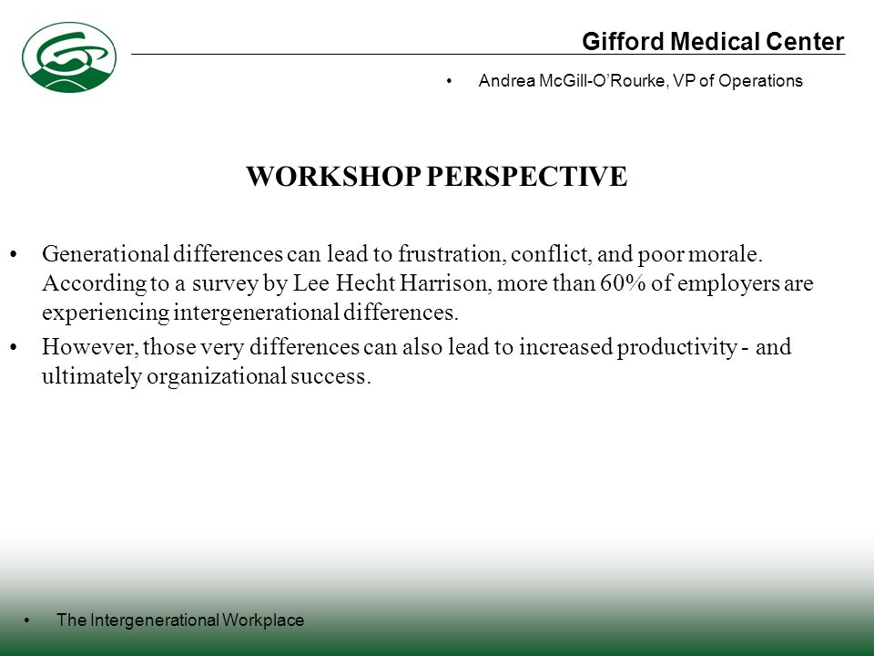 Gifford Medical Center The Intergenerational Workplace Andrea McGill-O'Rourke, VP of Operations Generational differences can lead to frustration, conflict, and poor morale.