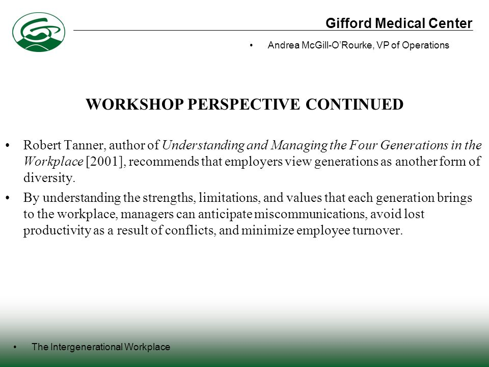 Gifford Medical Center The Intergenerational Workplace Andrea McGill-O'Rourke, VP of Operations WORKSHOP PERSPECTIVE CONTINUED Robert Tanner, author of Understanding and Managing the Four Generations in the Workplace [2001], recommends that employers view generations as another form of diversity.