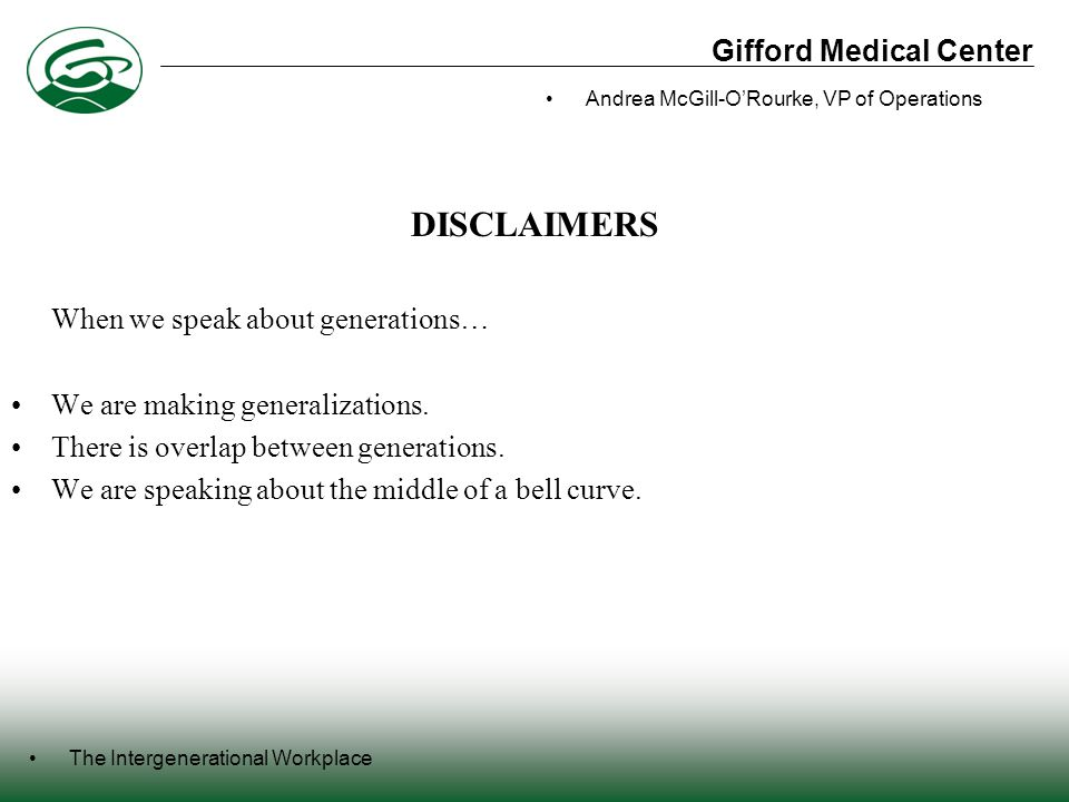 Gifford Medical Center The Intergenerational Workplace Andrea McGill-O'Rourke, VP of Operations BOOMERS Highly optimistic employees who want to excel in their careers Strong work ethic Accepting of authority figures in the workplace Results driven Loyal to the organization Believe that knowledge is power