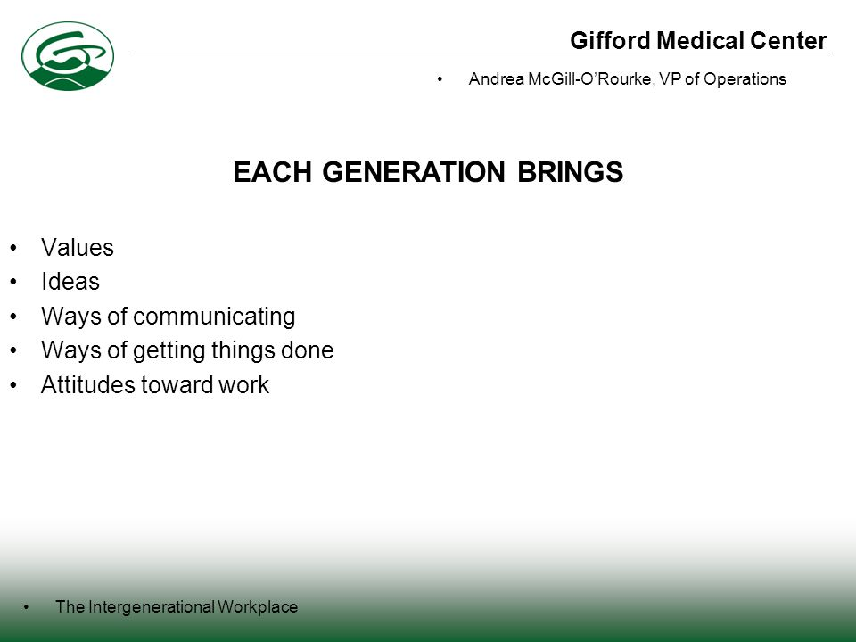 Gifford Medical Center The Intergenerational Workplace Andrea McGill-O'Rourke, VP of Operations Values Ideas Ways of communicating Ways of getting things done Attitudes toward work EACH GENERATION BRINGS