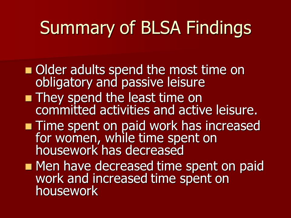 Summary of BLSA Findings Older adults spend the most time on obligatory and passive leisure Older adults spend the most time on obligatory and passive leisure They spend the least time on committed activities and active leisure.
