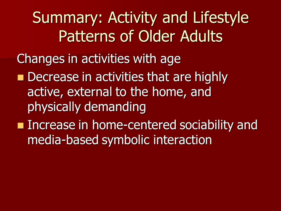Summary: Activity and Lifestyle Patterns of Older Adults Changes in activities with age Decrease in activities that are highly active, external to the home, and physically demanding Decrease in activities that are highly active, external to the home, and physically demanding Increase in home-centered sociability and media-based symbolic interaction Increase in home-centered sociability and media-based symbolic interaction