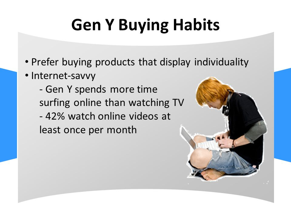 Gen Y Buying Habits Prefer buying products that display individuality Internet-savvy - Gen Y spends more time surfing online than watching TV - 42% watch online videos at least once per month