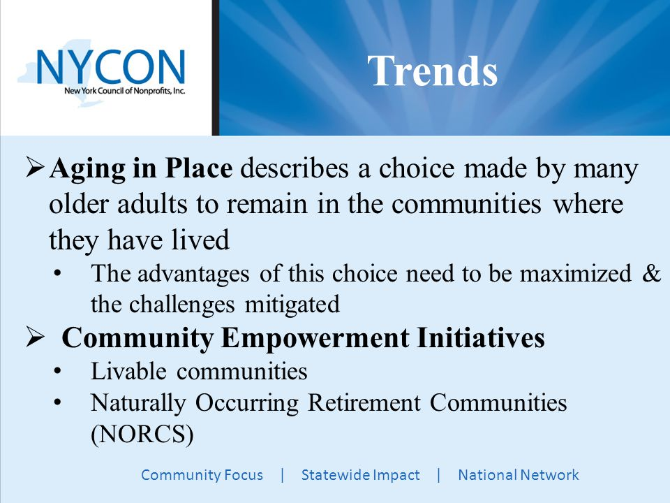 Community Focus | Statewide Impact | National Network Trends  Aging in Place describes a choice made by many older adults to remain in the communities where they have lived The advantages of this choice need to be maximized & the challenges mitigated  Community Empowerment Initiatives Livable communities Naturally Occurring Retirement Communities (NORCS)